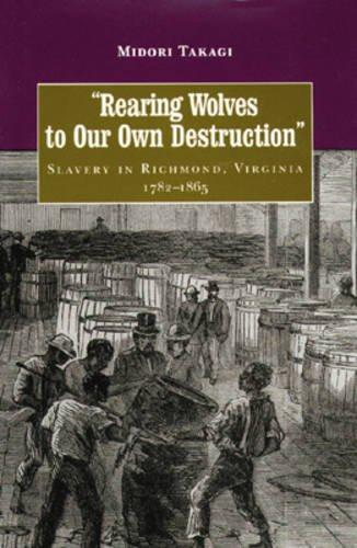 Rearing Wolves to Our Own Destruction Slavery in Richmond Virginia, 1782–1865