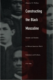 Constructing the Black Masculine Identity and Ideality in African American Men's Literature and Culture, 1775–1995