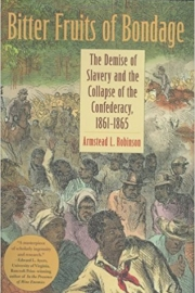 Bitter Fruits of Bondage The Demise of Slavery and the Collapse of the Confederacy, 1861–1865